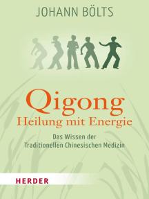 Qigong - Heilung mit Energie: Das Wissen der Traditionellen Chinesischen Medizin