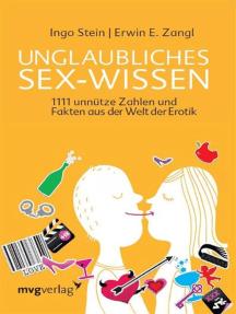 Unglaubliches Sex-Wissen: 1111 unnütze Zahlen und Fakten aus der Welt der Erotik