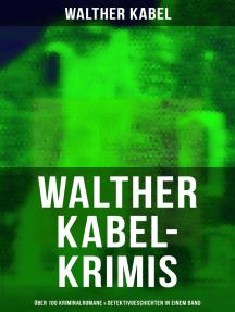 Walther Kabel-Krimis: Über 100 Kriminalromane & Detektivgeschichten in einem Band: Vier Tote, Moderne Verbrecher, Wer?!, Das graue Gespenst, Die Liebespost, Der Ring der Borgia…