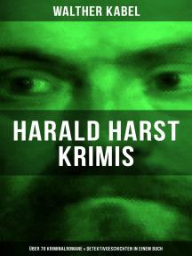 Harald Harst Krimis: Über 70 Kriminalromane & Detektivgeschichten in einem Buch: Die Leiche im Gletschertunnel, Wer?!, Moderne Verbrecher, Das Geheimnis der Kabine 24