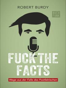 FUCK THE FACTS: Wege aus der Falle des Postfaktischen
