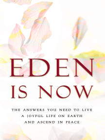 Eden is Now: The Answers You Need to Live a Joyful Life on Earth and Ascend in Peace