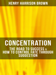 Concentration: The Road To Success & How To Control Fate Through Suggestion: Become the Master of Your Own Destiny and Feel the Positive Power of Focus in Your Life