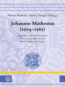 Johannes Mathesius (1504–1565): Rezeption und Verbreitung der Wittenberger Reformation durch Predigt und Exegese