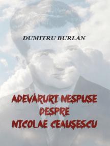 Adevăruri nespuse despre Nicolae Ceaușescu