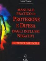 Manuale Pratico di Protezione e Difesa dagli Influssi Negativi in Tempi Difficili