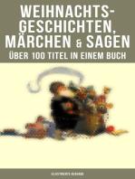 Weihnachtsgeschichten, Märchen & Sagen (Über 100 Titel in einem Buch - Illustrierte Ausgabe)
