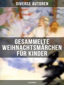 Gesammelte Weihnachtsmärchen für Kinder (Illustriert): Die Heilige Nacht, Die Schneekönigin, Nussknacker und Mäusekönig, Das Geschenk der Weisen…