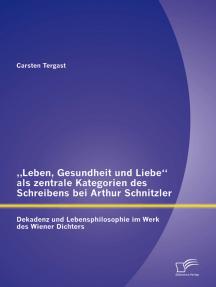 """""""Leben, Gesundheit und Liebe"""" als zentrale Kategorien des Schreibens bei Arthur Schnitzler: Dekadenz und Lebensphilosophie im Werk des Wiener Dichters"""