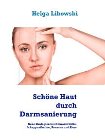 Schöne Haut durch Darmsanierung: Neue Strategien bei Neurodermitis, Schuppenflechte, Rosacea und Akne