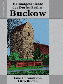 Heimatgeschichte des Dorfes Berlin-Buckow: Nach Geschichtswerken, Kirchenbüchern, Orts- und Familienurkunden, mündlichen Überlieferungen und eigenem Erlebten bearbeitet