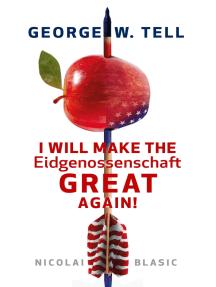 George W. Tell - I will make the Eidgenossenschaft great again: Eine Schweiz-Satire