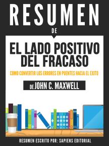 El Lado Positivo Del Fracaso: Como Convertir Los Errores En Puentes Hacia El Exito (Failing Forward) - Resumen Del Libro De John C. Maxwell