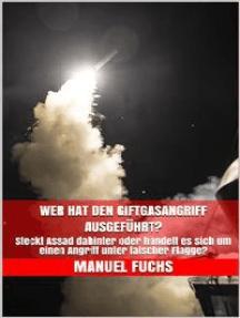 Wer hat den Giftgasangriff ausgeführt?: Steckt Assad dahinter oder handelt es sich um einen Angriff unter falscher Flagge?