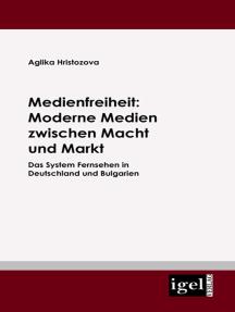 Medienfreiheit: Moderne Medien zwischen Macht und Markt: Das System Fernsehen in Deutschland und Bulgarien