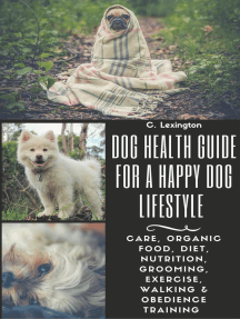 Dog Healthy Guide For A Happy Dog Lifestyle: Care, Organic Food, Diet, Nutrition, Grooming, Exercise, Walking & Obedience Training