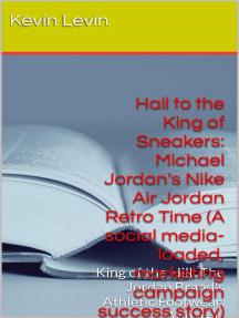 Hail to the King of Sneakers: Michael Jordan Nike Air Jordan Retro Time (A social media-loaded, marketing campaign, success story): BestBusinessEbooks, #2