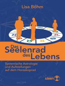 Das Seelenrad des Lebens: Systemische Astrologie und Aufstellungen auf dem Horoskoprad