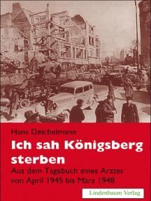 Ich sah Königsberg sterben: Aus dem Tagebuch eines Arztes von April 1945 bis März 1948