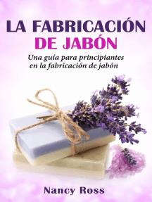 La fabricación de jabón: Una guía para principiantes en la fabricación de jabón por Nancy Ross