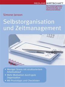 Selbstorganisation und Zeitmanagement: - Weniger Stress Mit strukturiertem Arbeitsablauf - Mehr Motivation durch gute Organisation - Mit Praxistipps und Checklisten