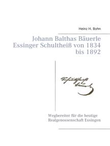 Johann Balthas Bäuerle Schultheiß von 1834 bis 1892 im ehemals woellwarthschen Essingen Der Wegbereiter für die heutige Realgenossenschaft