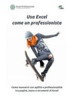 Usa Excel come un professionista: Come muoversi con agilità e professionalità tra pagine, menu e strumenti di Excel