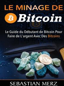 Le Minage De Bitcoin 101: Le Guide du Débutant de Bitcoin Pour Faire de L'argent Avec Des Bitcoins