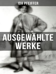 Ida Pfeiffer: Ausgewählte Werke: Eine Frauenfahrt um die Welt + Meine Zweite Weltreise + Reise einer Wienerin in das Heilige Land…