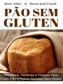 Pão Sem Glúten: Princípios, técnicas e truques para fazer pão e outras receitas sem glúten.