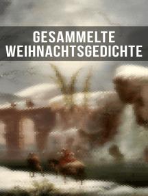 Gesammelte Weihnachtsgedichte: Eine Sammlung der Weihnachtsgedichte von den berühmtesten deutschen Autoren