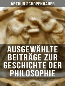 Arthur Schopenhauer: Ausgewählte Beiträge zur Geschichte der Philosophie: Vorsokratische Philosophie + Sokrates + Platon + Aristoteles + Stoiker + Neuplatoniker + Gnostiker…