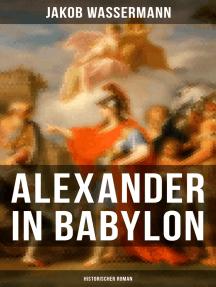Alexander in Babylon: Historischer Roman: Das letzte Jahr Alexanders des Großen: Verschwörungen und Verratsfälle