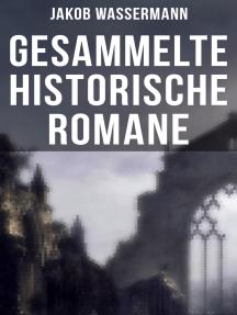 Gesammelte historische Romane von Jakob Wassermann: Donna Johanna von Castilien + Sabbatai Zewi + Sturreganz + Christian Wahnschaffe…