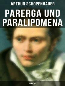 Parerga und Paralipomena (Band 1&2): Kleine Philosophische Schriften: Zweite und beträchtlich vermehrte Auflage, aus dem handschriftlichen Nachlasse des Verfassers