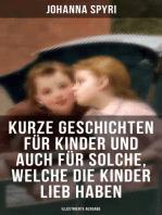 Kurze Geschichten für Kinder und auch für Solche, welche die Kinder lieb haben (Illustrierte Ausgabe)