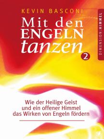 Mit den Engeln tanzen (Band 2): Wie der Heilige Geist und ein offener Himmel das Wirken von Engeln fördern