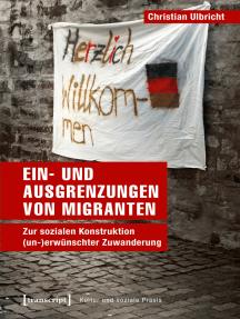 Ein- und Ausgrenzungen von Migranten: Zur sozialen Konstruktion (un-)erwünschter Zuwanderung