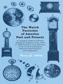 The Watch Factories of America Past and Present -: A Complete History of Watch Making in America, From 1809 to 1888 Inclusive, with Sketches of the Lives of Celebrated American Watchmakers and Organizers