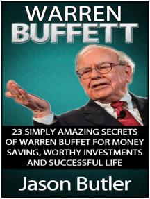 Warren Buffett: 23 Simply Amazing Secrets of Warren Buffett for Money Saving, Worthy Investmants and Successful Life