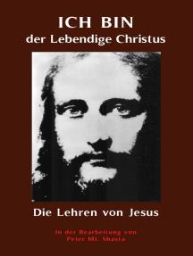 ICH BIN der Lebendige Christus - die Lehren von Jesus Christus: Aufbereitet von Peter Mt. Shasta