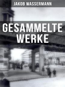 Gesammelte Werke von Jakob Wassermann: Mein Weg als Deutscher und Jude + Der Fall Maurizius + Caspar Hauser + Christoph Columbus…