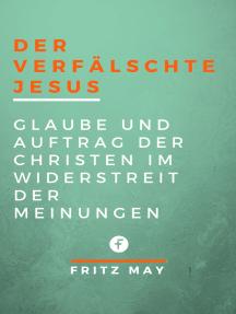Der verfälschte Jesus: Glaube und Auftrag der Christen im Widerstreit der Meinungen