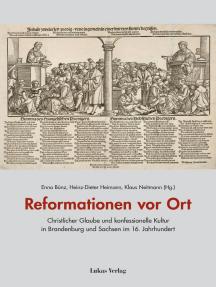 Reformationen vor Ort: Christlicher Glaube und konfessionelle Kultur in Brandenburg und Sachsen im 16. Jahrhundert