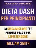 Dieta Dash per principianti La guida migliore per perdere peso e per l'ipertensione (Ricettario