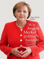 Wie Angela Merkel politisch handelt