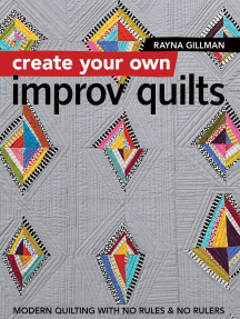 Create Your Own Improv Quilts: Modern Quilting with No Rules & No Rulers