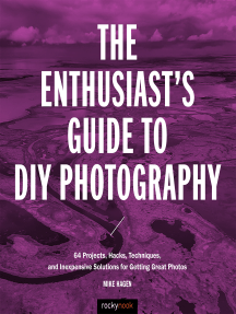 The Enthusiast's Guide to DIY Photography: 77 Projects, Hacks, Techniques, and Inexpensive Solutions for Getting Great Photos