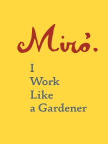 Joan Miró: I Work Like a Gardener