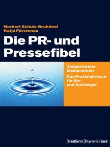 Die PR- und Pressefibel: Zielgerichtete Medienarbeit. Das Praxislehrbuch für Ein- und Aufsteiger